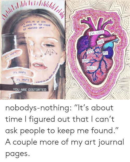 """journal: Adblaladeh  dudle  I FEEL AS IF I'M  ALWAYS ON THE VERGE  OF WAKING Up-  IM LOST  AND  it's empty  IT'S  MY  NMO  FAULT  is empty  6taht and always out of place  it's empty  YOU ARE DISTORTED nobodys-nothing:  """"It's about time I figured out that I can't ask people to keep me found.""""  A couple more of my art journal pages."""