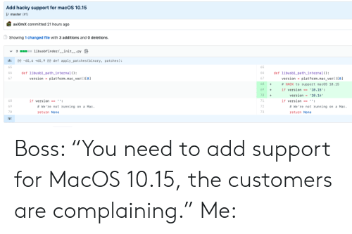 """Running, Hack, and Mac: Add hacky support for macOS 10.15  master (#1)  axiOmX committed 21 hours ago  Showing 1 changed file with 3 additions and 0 deletions.  3 libusbfinder/__init__.py  @e -65,6 +65,9 @0 def apply_patches ( binary, patches):  65  def libusb1_path_internal ( )  version platform. mac_ver ( ) [0]  def libusb1 path_internal( ) :  version = platform.mac_ver ( ) [0]  66  66  67  68  # HACK to support macOS 10.15  +  69  if version == '10.15':  version 10.14  70  71  if version  if version == '':  # We're not running on a Mac  #We're not running on a Mac.  69  72  70  73  return None  return None  Σ3 Boss: """"You need to add support for MacOS 10.15, the customers are complaining."""" Me:"""