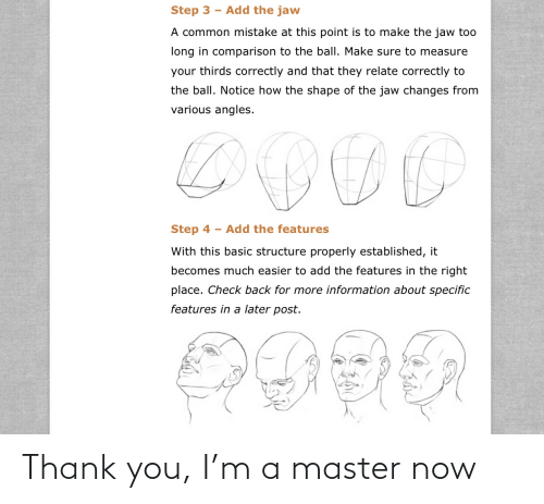 Step 3: Add the jaw  Step 3  A common mistake at this point is to make the jaw too  long in comparison to the ball. Make sure to measure  your thirds correctly and that they relate correctly to  the ball. Notice how the shape of the jaw changes from  various angles.  Step 4  Add the features  With this basic structure properly established, it  becomes much easier to add the features in the right  place. Check back for more information about specific  features in a later post.  GOOG Thank you, I'm a master now