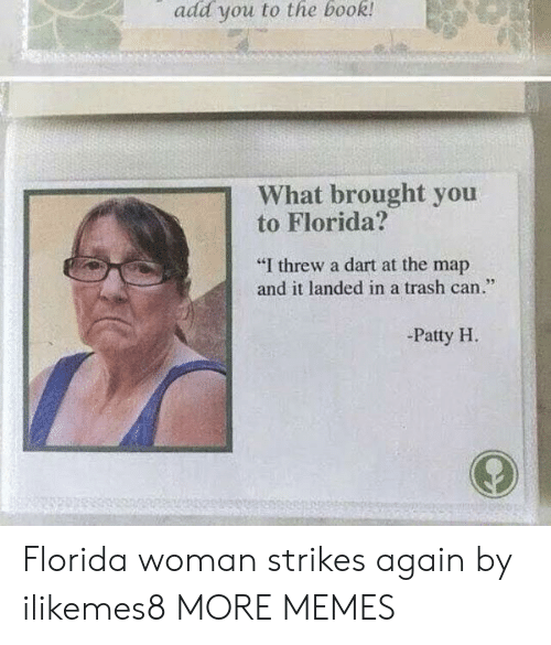 """Dank, Memes, and Target: add you to the book  What brought you  to Florida?  """"I threw a dart at the map  and it landed in a trash can.""""  95  -Patty H Florida woman strikes again by ilikemes8 MORE MEMES"""