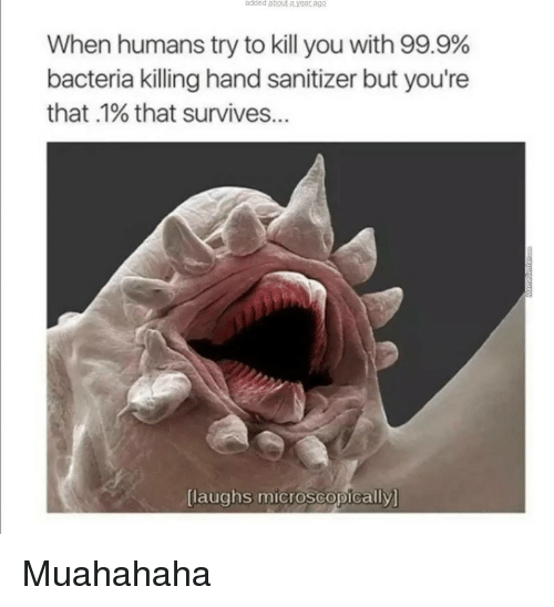 Laughs Microscopically: added  about.a.year.ago  When humans try to kill you with 99.9%  bacteria killing hand sanitizer but you're  that .1% that survives..  [laughs microscopically  laughs microscopically <p>Muahahaha</p>