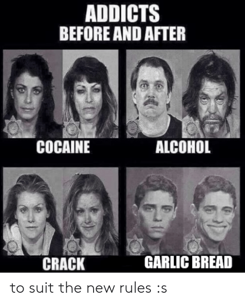 Alcohol, Cocaine, and Garlic Bread: ADDICTS  BEFORE AND AFTER  COCAINE  ALCOHOL  CRACK  GARLIC BREAD to suit the new rules :s