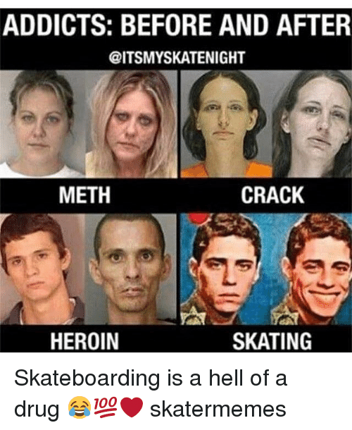 Heroin, Skate, and Hell: ADDICTS: BEFORE AND AFTER  @ITSMYSKATENIGHT  METH  CRACK  HEROIN  SKATING Skateboarding is a hell of a drug 😂💯❤️ skatermemes