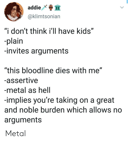 "Bloodline, Kids, and Assertive: addie  @klimtsonian  ""i don't think i'll have kids""  plain  -invites arguments  ""this bloodline dies with me""  -assertive  -metal as hell  -implies you're taking on a great  and noble burden which allows no  arguments Metal"