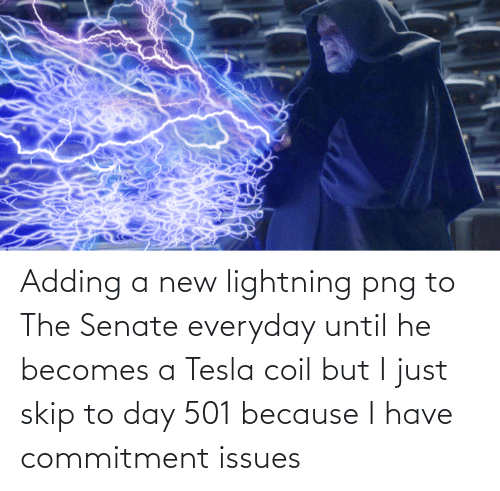 Skip: Adding a new lightning png to The Senate everyday until he becomes a Tesla coil but I just skip to day 501 because I have commitment issues