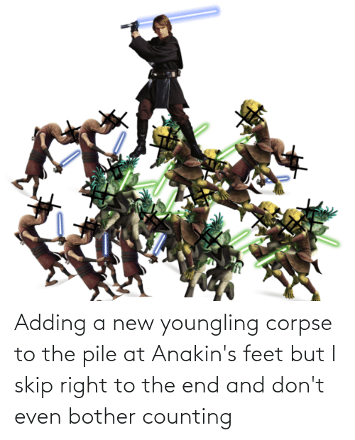 Skip: Adding a new youngling corpse to the pile at Anakin's feet but I skip right to the end and don't even bother counting