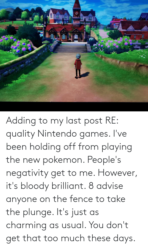 Negativity: Adding to my last post RE: quality Nintendo games. I've been holding off from playing the new pokemon. People's negativity get to me. However, it's bloody brilliant. 8 advise anyone on the fence to take the plunge. It's just as charming as usual. You don't get that too much these days.