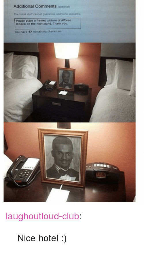 "Alfonso Ribeiro, Club, and Tumblr: Additional Comments (optional)  The hotel staff cannot guarantee additional requests  Piease place a framed picture of Alfonso  Ribeiro on the nightstand. Thank you.  You have 47 remaining characters. <p><a href=""http://laughoutloud-club.tumblr.com/post/160063109639/nice-hotel"" class=""tumblr_blog"">laughoutloud-club</a>:</p>  <blockquote><p>Nice hotel :)</p></blockquote>"