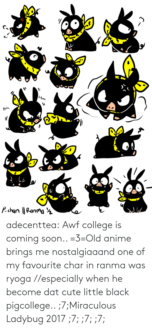 Cute Little: adecenttea:  Awf college is coming soon.. =3=Old anime brings me nostalgiaaand one of my favourite char in ranma was ryoga //especially when he become dat cute little black pigcollege.. ;7;Miraculous Ladybug 2017 ;7; ;7; ;7;