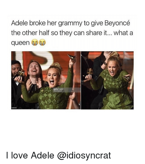 adell: Adele broke her grammy to give Beyoncé  the other half so they can share it... what a  queen I love Adele @idiosyncrat