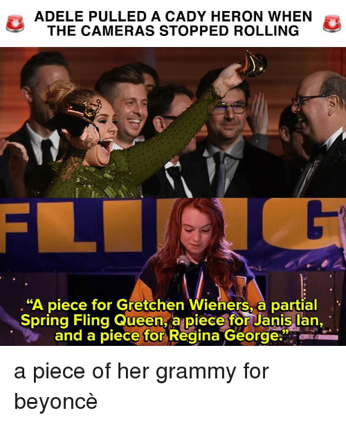 """gretchen: ADELE PULLED A CADY HERON WHEN  THE CAMERAS STOPPED ROLLING  """"A piece for Gretchen Wieners, a partial  Spring Fling Queen a piece for Janis Ian,  and a piece for Regina George a piece of her grammy for beyoncè"""