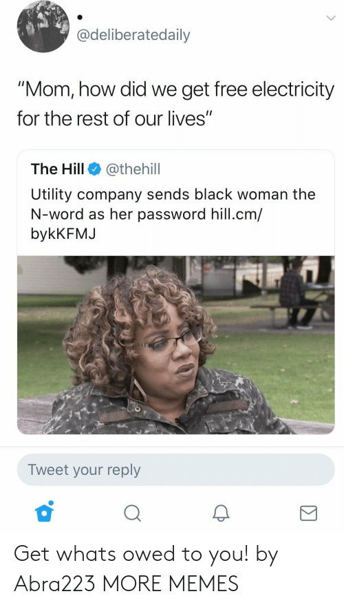 "Dank, Memes, and Target: adeliberatedaily  ""Mom, how did we get free electricity  for the rest of our lives""  The Hill @thehill  Utility company sends black woman the  N-word as her password hill.cm/  bykKFMJ  Tweet your reply Get whats owed to you! by Abra223 MORE MEMES"