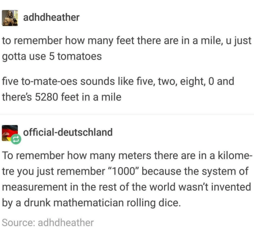 "measurement: adhdheather  to remember how many feet there are in a mile, u just  gotta use 5 tomatoes  five to-mate-oes sounds like five, two, eight, 0 and  there's 5280 feet in a mile  official-deutschland  To remember how many meters there are in a kilome-  tre you just remember ""1000"" because the system of  measurement in the rest of the world wasn't invented  by a drunk mathematician rolling dice  Source: adhdheather"
