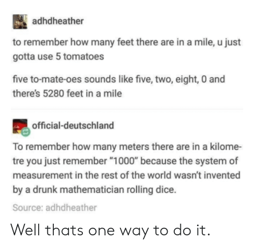 "measurement: adhdheather  to remember how many feet there are in a mile, u just  gotta use 5 tomatoes  five to-mate-oes sounds like five, two, eight, 0 and  there's 5280 feet in a mile  official-deutschland  To remember how many meters there are in a kilome-  tre you just remember ""1000"" because the system of  measurement in the rest of the world wasn't invented  by a drunk mathematician rolling dice.  Source: adhdheather Well thats one way to do it."