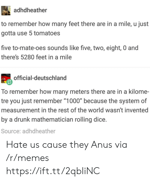 "measurement: adhdheather  to remember how many feet there are in a mile, u just  gotta use 5 tomatoes  five to-mate-oes sounds like five, two, eight, 0 and  there's 5280 feet in a mile  official-deutschland  To remember how many meters there are in a kilome-  tre you just remember ""1000"" because the system of  measurement in the rest of the world wasn't invented  by a drunk mathematician rolling dice  Source: adhdheather Hate us cause they Anus via /r/memes https://ift.tt/2qbIiNC"