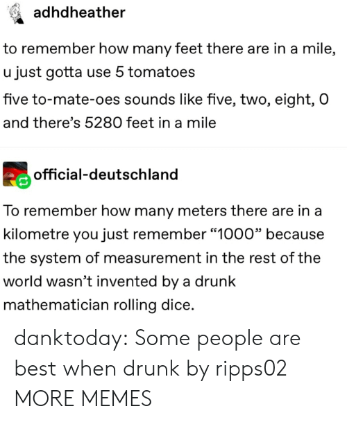 "measurement: adhdheather  to remember how many feet there are in a mile,  u just gotta use 5 tomatoes  five to-mate-oes sounds like five, two, eight, O  and there's 5280 feet in a mile  official-deutschland  To remember how many meters there are in a  kilometre you just remember ""1000"" because  the system of measurement in the rest of the  world wasn't invented by a drunk  mathematician rolling dice. danktoday:  Some people are best when drunk by ripps02 MORE MEMES"