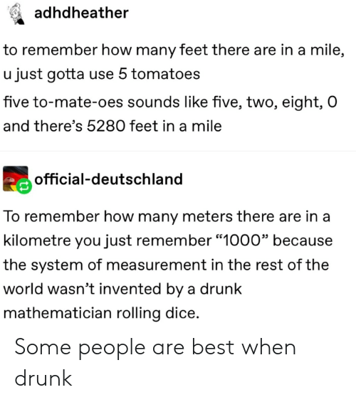 "measurement: adhdheather  to remember how many feet there are in a mile,  u just gotta use 5 tomatoes  five to-mate-oes sounds like five, two, eight, O  and there's 5280 feet in a mile  official-deutschland  To remember how many meters there are in a  kilometre you just remember ""1000"" because  the system of measurement in the rest of the  world wasn't invented by a drunk  mathematician rolling dice. Some people are best when drunk"