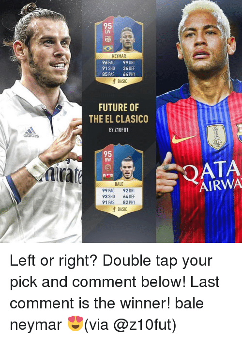 Neymar, Soccer, and Via: adidas  NEYMAR  96 PAC 99 DRI  91 SHO  36 DEF  85 PAS  64, PHY  A BASIC  FUTURE OF  THE EL CLASICO  BY Z10FUT  95  RW  BALE  99 PAC  92 DRI  93 SHO 64 DEF  91 PAS  82 PHY  A BASIC  FIF  015  AIRWA Left or right? Double tap your pick and comment below! Last comment is the winner! bale neymar 😍(via @z10fut)