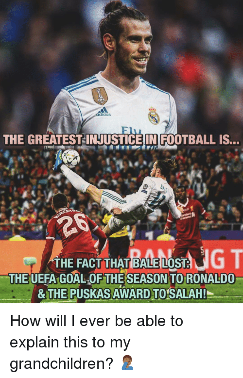 Adidas, Football, and Memes: adidas  THE GREATEST-INJUSTICEIN FOOTBALL IS...  THE FACT THAT BALE LOST  THE UEFA GOAL OF THESEASON TO RONALDO  & T  E PUSKAS  AWARD TO SALAH!  I How will I ever be able to explain this to my grandchildren? 🤦🏾‍♂️