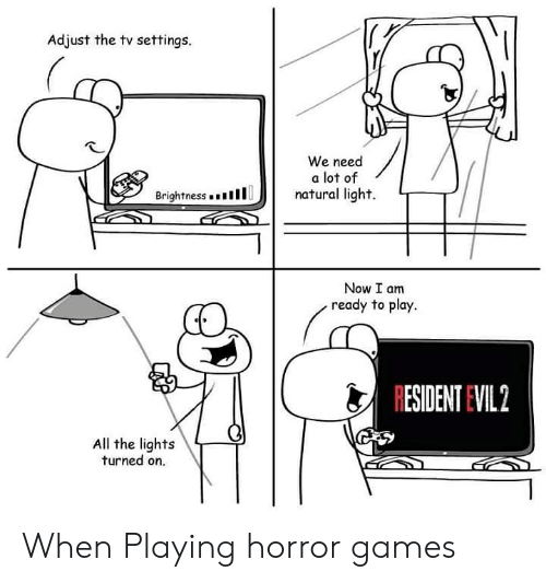 horror games: Adjust the tv settings.  We need  a lot of  natural light.  Brightness . .  1 1 1  リ   Now I am  ready to play.  RESIDENT EVIL 2  All the lights  turned on. When Playing horror games