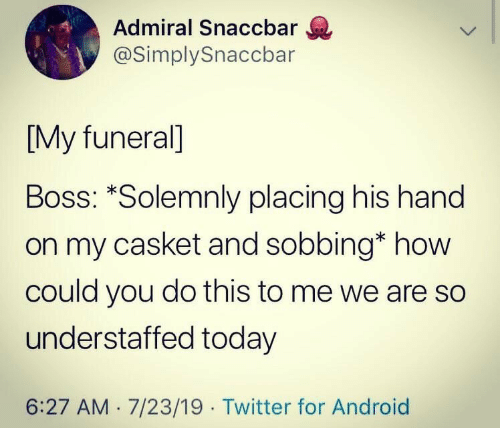how could you: Admiral Snaccbar  @SimplySnaccbar  [My funeral]  Boss: *Solemnly placing his hand  on my casket and sobbing* how  could you do this to me we are so  understaffed today  6:27 AM 7/23/19 Twitter for Android