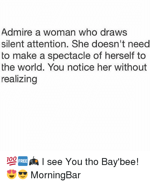 Memes, World, and 🤖: Admire a woman who draws  silent attention. She doesn't need  to make a spectacle of herself to  the world. You notice her without  realizing 💯🆓🎮 I see You tho Bay'bee! 😍😎 MorningBar