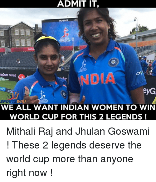 hublot: ADMIT IT,  HUBLOT  NDO  DIA  SPOR  WIKI  WE ALL WANT INDIAN WOMEN TO WIN  WORLD CUP FOR THIS 2 LEGENDS ! Mithali Raj and Jhulan Goswami ! These 2 legends deserve the world cup more than anyone right now !