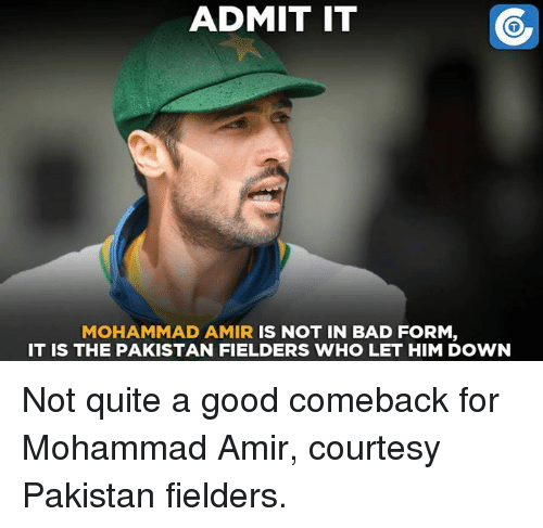 Good Comeback: ADMIT IT  MOHAMMAD AMIR  IS NOT IN BAD FORM  IT IS THE PAKISTAN FIELDERS WHO LET HIM DOWN Not quite a good comeback for Mohammad Amir, courtesy Pakistan fielders.