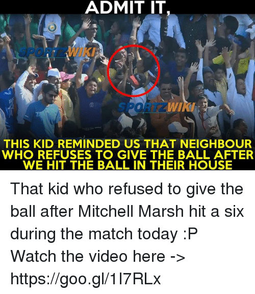 Mitchel: ADMIT IT  THIS KID REMINDED US THAT NEIGHBOUR  WHO REFUSES TO GIVE THE BALL AFTER  WE HIT THE BALL IN THEIR HOUSE That kid who refused to give the ball after Mitchell Marsh hit a six during the match today :P  Watch the video here -> https://goo.gl/1I7RLx