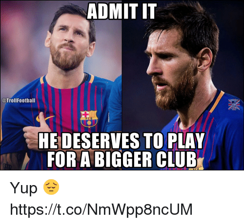Admittingly: ADMIT IT  @TrollFootball  HE DESERVES TO PLAY  FOR A BIGGER CLUB Yup 😔 https://t.co/NmWpp8ncUM