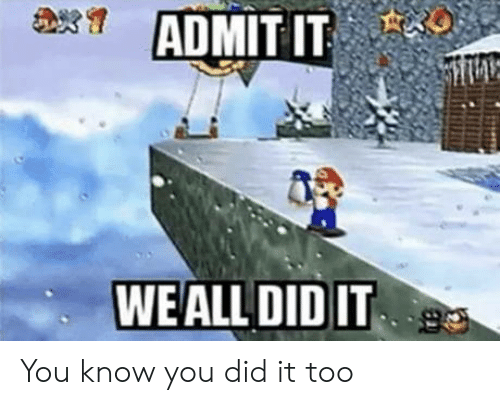 Did, You, and Admit It: ADMIT IT  WEALL DID IT You know you did it too