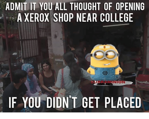 xerox: ADMIT IT YOU ALL THOUGHT OF OPENING  A XEROX SHOP NEAR COLLEGE  IF YOU DIDN'T GET PLACED