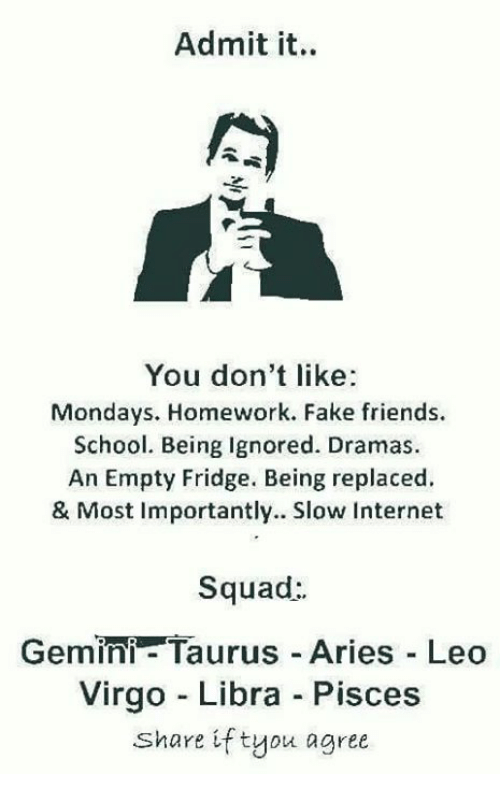 Admittingly: Admit it.  You don't like  Mondays. Homework. Fake friends.  School. Being Ignored. Dramas.  An Empty Fridge. Being replaced.  & Most Importantly. Slow Internet  Squad:  Gemini- Taurus Aries Leo  Virgo - Libra Pisces  Share if tyou agree