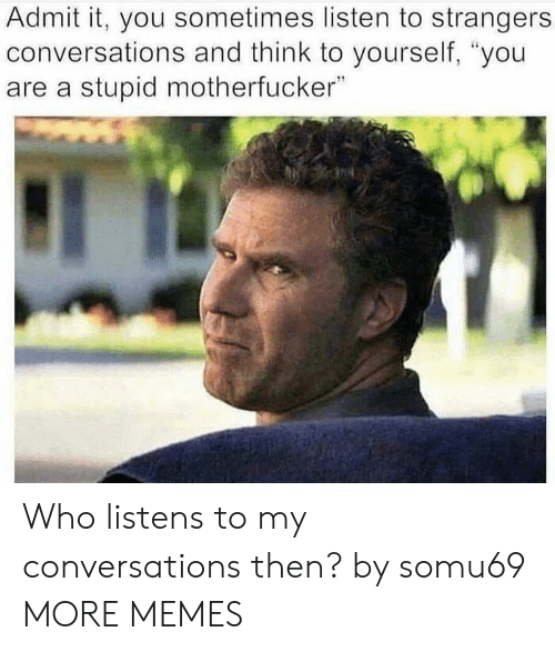 """Dank, Memes, and Target: Admit it, you sometimes listen to strangers  conversations and think to yourself, """"you  are a stupid motherfucker"""" Who listens to my conversations then? by somu69 MORE MEMES"""