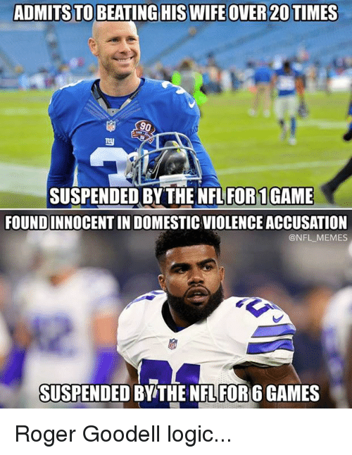 Goodell: ADMITS TO BEATING HIS WIFE OVER 20 TIMES  90  SUSPENDED BY THE NFL FOR1GAME  FOUNDINNOCENT IN DOMESTIC VIOLENCE ACCUSATION  @NFL MEMES  SUSPENDED BY THE NFL FOR 6 GAMES Roger Goodell logic...