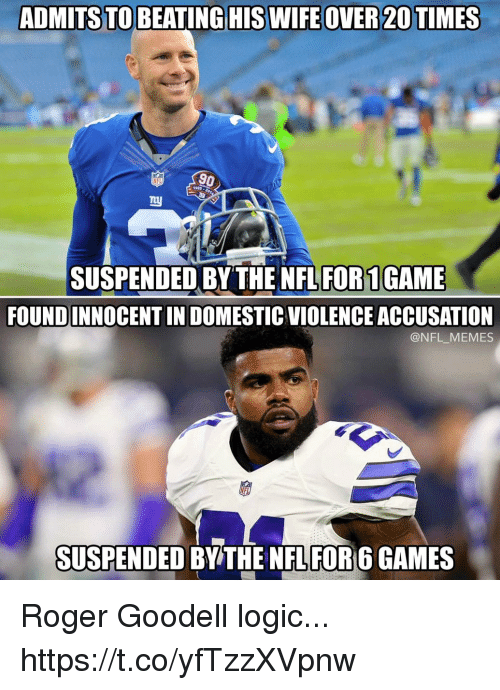 Goodell: ADMITSTO BEATINGHIS WIFEOVER 20 TIMES  NFL  1925  SUSPENDED BY THE NFL FOR1GAME  FOUNDINNOCENT IN DOMESTIC VIOLENCE ACCUSATION  @NFL_MEMES  SUSPENDED BY THE NFL FOR 6 GAMES Roger Goodell logic... https://t.co/yfTzzXVpnw