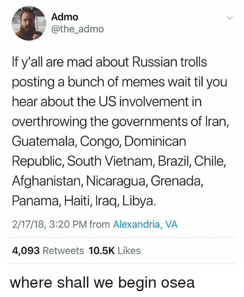 congo: Admo  @the_admo  If y'all are mad about Russian trolls  posting a bunch of memes wait til you  hear about the US involvement in  overthrowing the governments of Iran,  Guatemala, Congo, Dominican  Republic, South Vietnam, Brazil, Chile,  Afghanistan, Nicaragua, Grenada,  Panama, Haiti, Iraq, Libya.  2/17/18, 3:20 PM from Alexandria, VA  4,093 Retweets 10.5K Likes where shall we begin osea