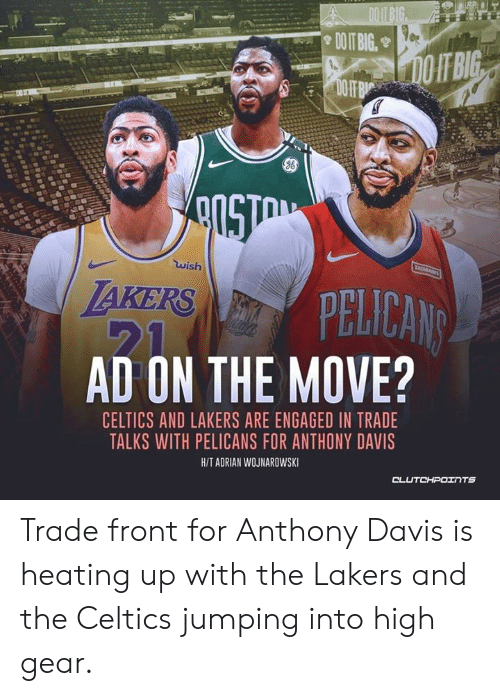 Los Angeles Lakers, Anthony Davis, and Celtics: ADOITBIG  DOIT BIG.  DOIT BIG  DO IF B  wish  LAKERS PELICANS  21  AD ON THE MOVE?  CELTICS AND LAKERS ARE ENGAGED IN TRADE  TALKS WITH PELICANS FOR ANTHONY DAVIS  H/T ADRIAN WOJNAROWSKI  CLUTCHPOITS Trade front for Anthony Davis is heating up with the Lakers and the Celtics jumping into high gear.
