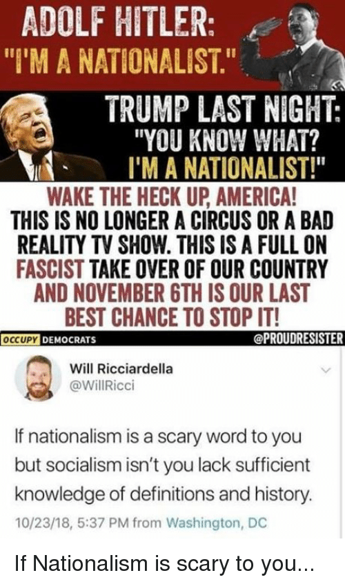 """reality tv: ADOLF HITLER:  """"I'M A NATIONALIST.""""  TRUMP LAST NIGHT:  """"YOU KNOW WHAT?  I'M A NATIONALIST!""""  WAKE THE HECK UP AMERICA  THIS IS NO LONGER A CIRCUS OR A BAD  REALITY TV SHOW. THIS IS A FULL ON  FASCIST TAKE OVER OF OUR COUNTRY  AND NOVEMBER 6TH IS OUR LAST  BEST CHANCE TO STOP IT!  OCCUPYD  DEMOCRATS  @PROUDRESISTER  Will Ricciardella  @WillRicci  If nationalism is a scary word to you  but socialism isn't you lack sufficient  knowledge of definitions and history.  10/23/18, 5:37 PM from Washington, DC If Nationalism is scary to you..."""