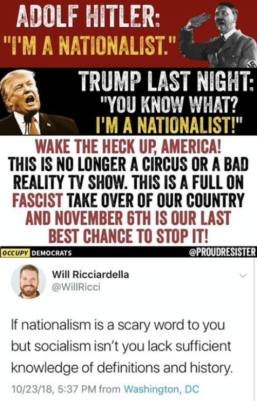 """reality tv: ADOLF HITLER:  """"I'M A NATIONALIST.""""  TRUMP LAST NIGHT:  """"YOU KNOW WHAT?  I'M A NATIONALIST!""""  WAKE THE HECK UP AMERICA  THIS IS NO LONGER A CIRCUS OR A BAD  REALITY TV SHOW. THIS IS A FULL ON  FASCIST TAKE OVER OF OUR COUNTRY  AND NOVEMBER GTH IS OUR LAST  BEST CHANCE TO STOP IT!  OCCUPY DEMOCRATS  Will Ricciardella  @WillRicci  If nationalism is a scary word to you  but socialism isn't you lack sufficient  knowledge of definitions and history.  10/23/18, 5:37 PM from Washington, DC"""