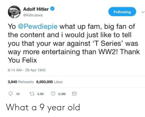 Fam, Yo, and Thank You: Adolf Hitler  @KillinJews  Following  Yo @Pewdiepie what up fam, big fan of  the content and i would just like to tell  you that your war against 'T Series' was  way more entertaining than WW2! Thank  You Felix  6:14 AM-29 Apr 1945  3,945 Retweets 6,000,000 Likes What a 9 year old