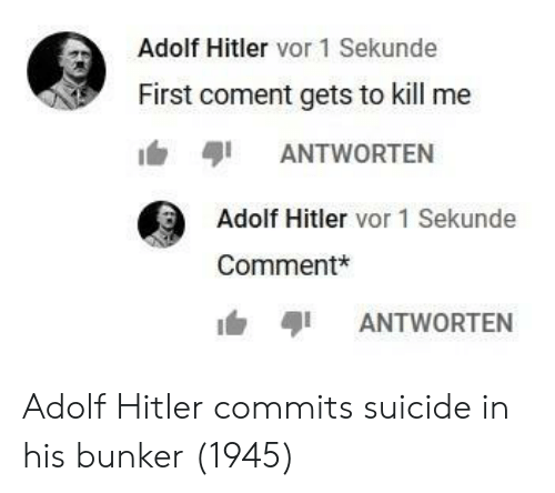Hitler, Suicide, and Adolf Hitler: Adolf Hitler vor 1 Sekunde  First coment gets to kill me  1'﹄ayi ANTWORTEN  Adolf Hitler vor 1 Sekunde  Comment*  ANTWORTEN Adolf Hitler commits suicide in his bunker (1945)