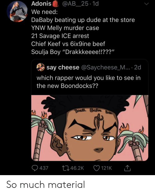 "Beef, Blackpeopletwitter, and Chief Keef: Adonis  @AB_25.1d  We need:  Da Baby beating up dude at the store  YNW Melly murder case  21 Savage ICE arrest  Chief Keef vs 6ix9ine beef  Soulja Boy ""Drakkkeeee!!???""  say cheese @Saycheese_M.. 2d  which rapper would you like to see in  the new Boondocks??  Death Befare  L46.2K  437  121K  DLOCX Dmo So much material"