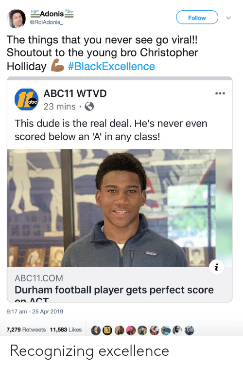 Excellence: Adonis  Follow  @RoiAdonis_  The things that you never see go viral!!  Shoutout to the young bro Christopher  Holliday #BlackExcellence  ABC11 WTVD  abc 23 mins  This dude is the real deal. He's never even  scored below an 'A' in any class!  i  ABC11.COM  Durham football player gets perfect score  on ACT  9:17 am 25 Apr 2019  7,279 Retweets 11,583 Likes Recognizing excellence
