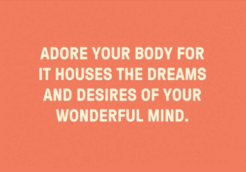 houses: ADORE YOUR BODY FOR  IT HOUSES THE DREAMS  AND DESIRES OF YOUR  WONDERFUL MIND.