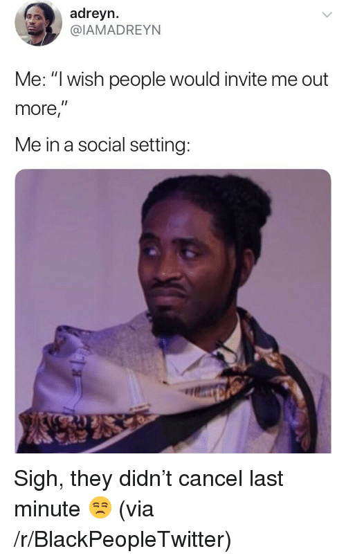 "Blackpeopletwitter, Via, and They: adreyn.  @IAMADREYN  Me: ""I wish people would invite me out  more,""  Me in a social setting: <p>Sigh, they didn't cancel last minute 😒 (via /r/BlackPeopleTwitter)</p>"