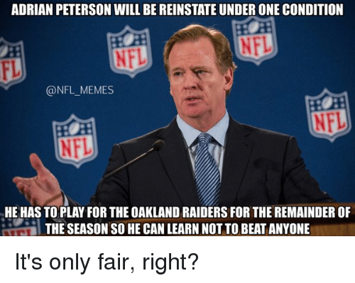 Oakland Raider: ADRIAN PETERSON WILL BE REINSTATE UNDER ONE CONDITION  @NFL MEMES  HE HAS TO PLAY FOR THE OAKLAND RAIDERS FOR THE REMAINDEROF  THE SEASON SO HECAN LEARN NOTTO BEAT ANYONE It's only fair, right?