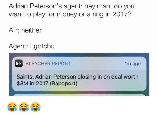 Adrian Peterson, Money, and New Orleans Saints: Adrian Peterson's agent: hey man, do you  want to play for money or a ring in 2017?  AP: neither  Agent: gotchu  BR BLEACHER REPORT  1m ago  Saints, Adrian Peterson closing in on deal worth  $3M in 2017 (Rapoport) 😂😂😂