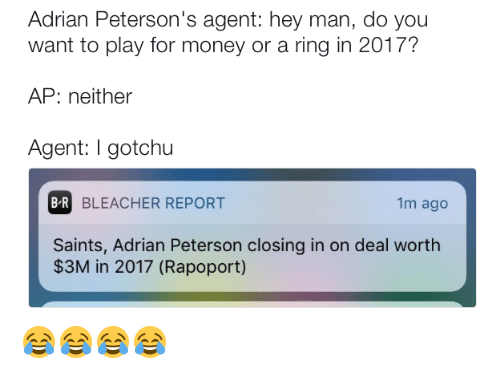 Adrian Peterson, Money, and New Orleans Saints: Adrian Peterson's agent: hey man, do you  want to play for money or a ring in 2017?  AP: neither  Agent: gotchu  BR  BLEACHER REPORT  1m ago  Saints, Adrian Peterson closing in on deal worth  $3M in 2017 (Rapoport) 😂😂😂😂