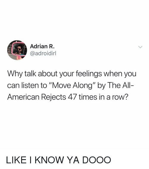 "American, Girl Memes, and Can: Adrian R  @adroidirl  Why talk about your feelings when you  can listen to ""Move Along"" by The Al-  American Rejects 47 times in a row? LIKE I KNOW YA DOOO"